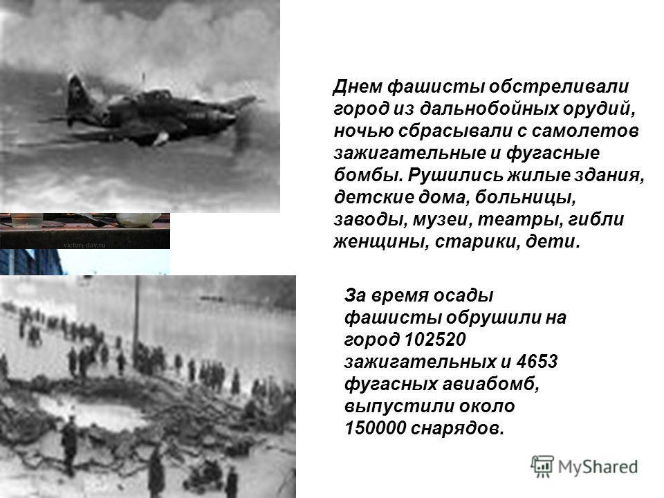 Днем фашисты обстреливали город из дальнобойных орудий, ночью сбрасывали с самолетов зажигательные и фугасные бомбы. Рушились жилые здания, детские дома, больницы, заводы, музеи, театры, гибли женщины, старики, дети. За время осады фашисты обрушили н