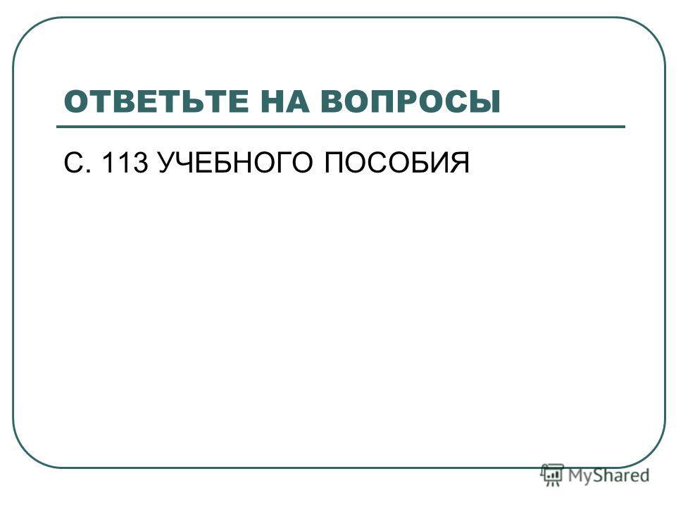 ОТВЕТЬТЕ НА ВОПРОСЫ С. 113 УЧЕБНОГО ПОСОБИЯ