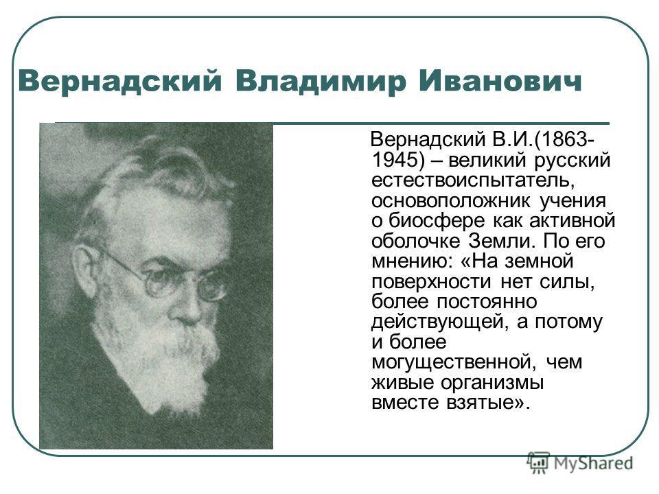 Вернадский Владимир Иванович Вернадский В.И.(1863- 1945) – великий русский естествоиспытатель, основоположник учения о биосфере как активной оболочке Земли. По его мнению: «На земной поверхности нет силы, более постоянно действующей, а потому и более