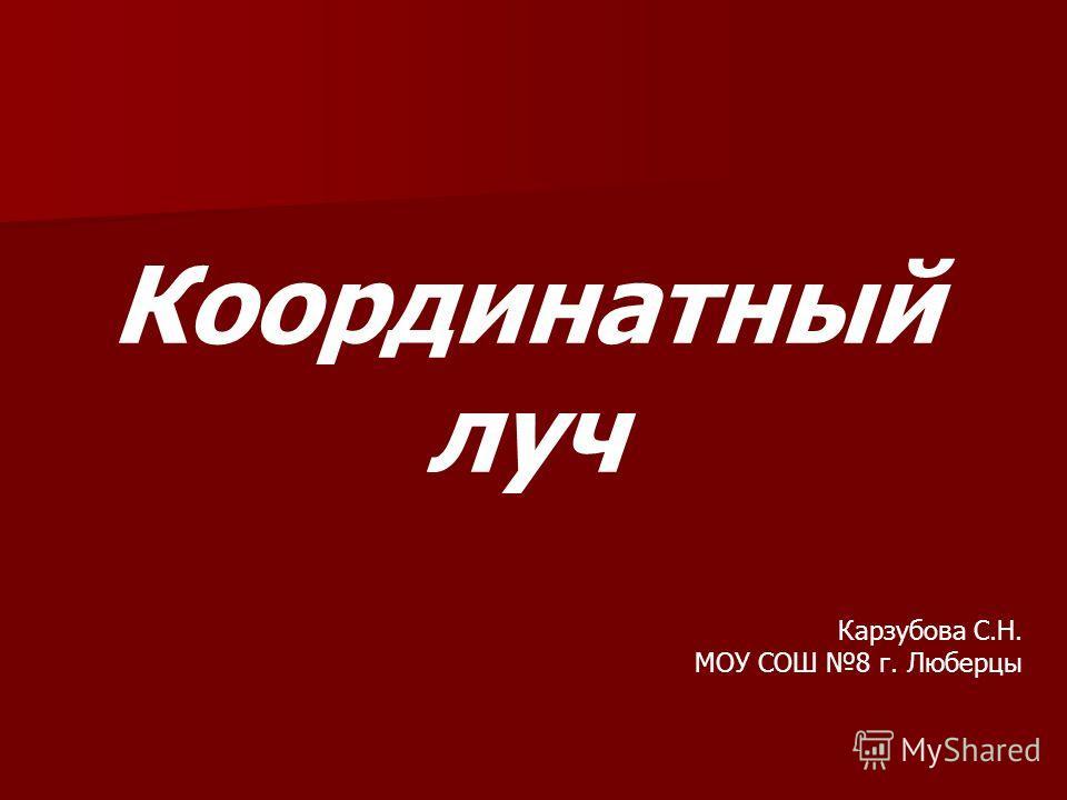 Координатный луч Карзубова С.Н. МОУ СОШ 8 г. Люберцы