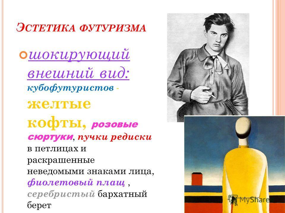 Э СТЕТИКА ФУТУРИЗМА шокирующий внешний вид: кубофутуристов - желтые кофты, розовые сюртуки, пучки редиски в петлицах и раскрашенные неведомыми знаками лица, фиолетовый плащ, серебристый бархатный берет