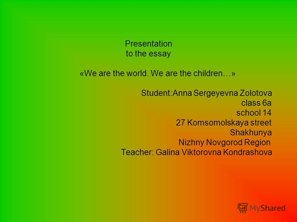 Presentation to the essay «We are the world. We are the children…» Student:Anna Sergeyevna Zolotova class 6a school 14 27 Komsomolskaya street Shakhunya Nizhny Novgorod Region Teacher: Galina Viktorovna Kondrashova