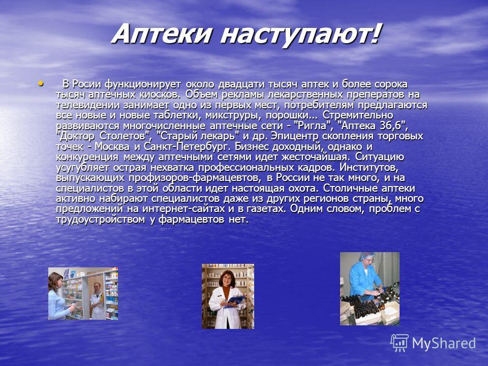 Аптеки наступают! В Росии функционирует около двадцати тысяч аптек и более сорока тысяч аптечных киосков. Объем рекламы лекарственных преператов на телевидении занимает одно из первых мест, потребителям предлагаются все новые и новые таблетки, микстр