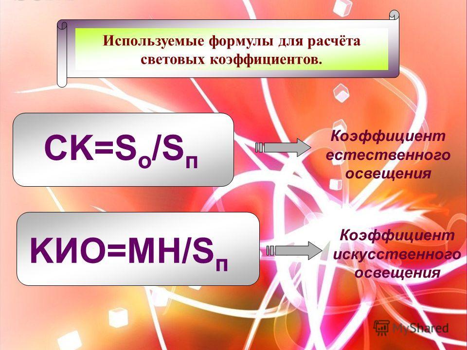 Используемые формулы для расчёта световых коэффициентов. CK=S о /S п KИО=МН/S п Коэффициент естественного освещения Коэффициент искусственного освещения