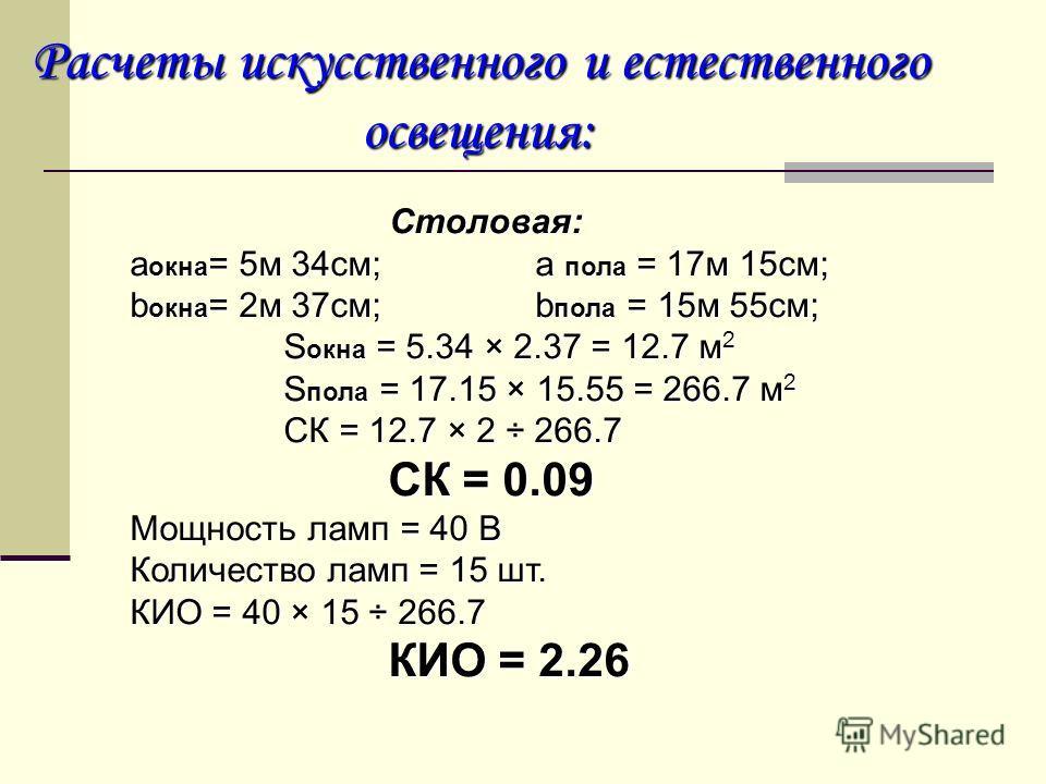 Расчеты искусственного и естественного освещения: освещения: Столовая: аокна= 5м 34см; a пола = 17м 15см; bокна= 2м 37см; bпола = 15м 55см; Sокна = 5.34 × 2.37 = 12.7 м2 Sпола = 17.15 × 15.55 = 266.7 м2 СК = 12.7 × 2 ÷ 266.7 СК = 0.09 Мощность ламп =
