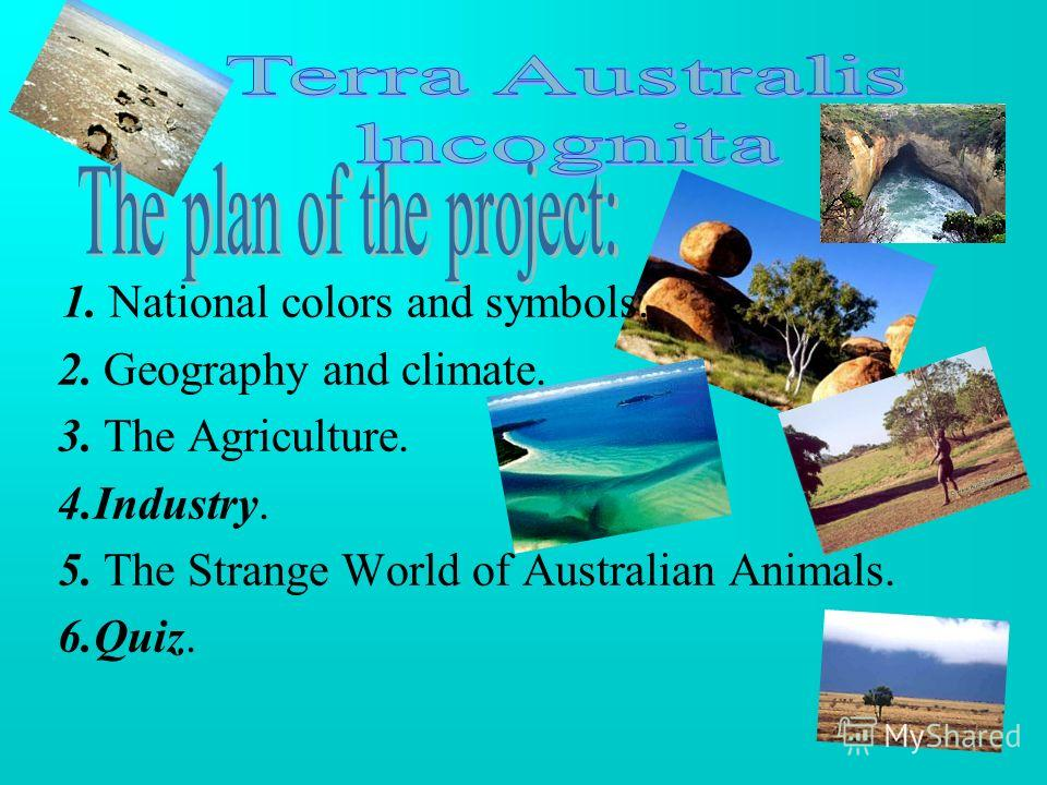 1. National colors and symbols. 2. Geography and climate. 3. The Agriculture. 4.Industry. 5. The Strange World of Australian Animals. 6.Quiz.