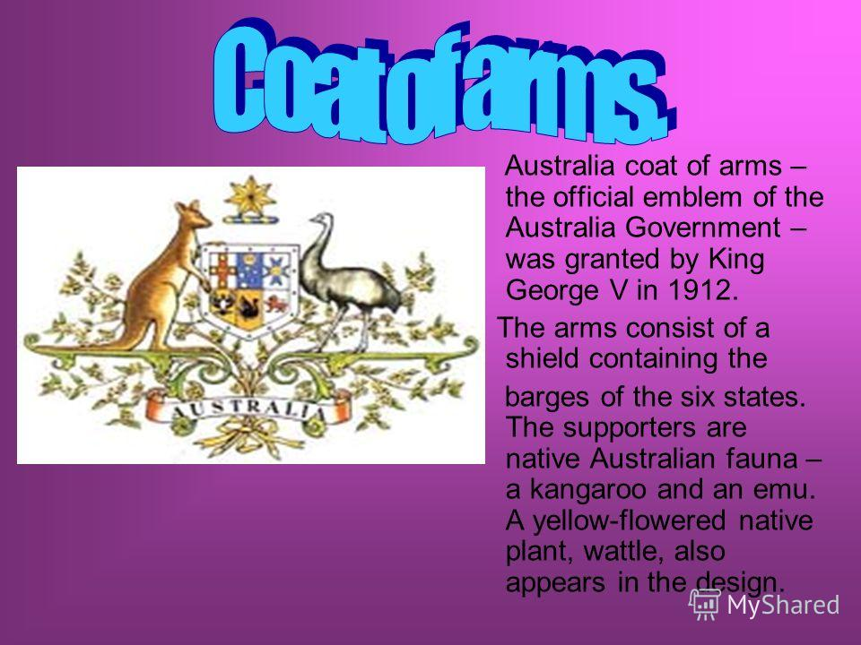 Australia coat of arms – the official emblem of the Australia Government – was granted by King George V in 1912. The arms consist of a shield containing the barges of the six states. The supporters are native Australian fauna – a kangaroo and an emu.