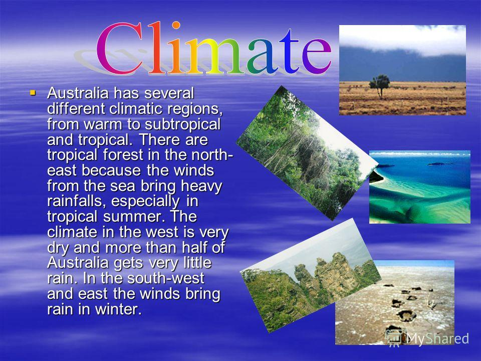 Australia has several different climatic regions, from warm to subtropical and tropical. There are tropical forest in the north- east because the winds from the sea bring heavy rainfalls, especially in tropical summer. The climate in the west is very