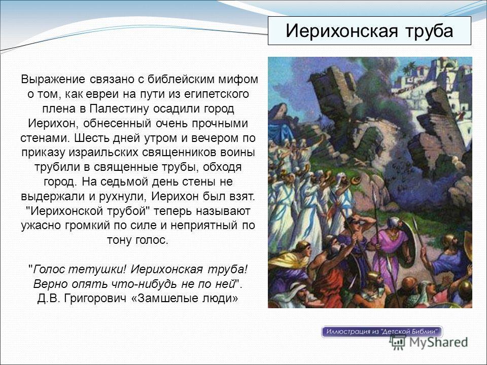 Выражение связано с библейским мифом о том, как евреи на пути из египетского плена в Палестину осадили город Иерихон, обнесенный очень прочными стенами. Шесть дней утром и вечером по приказу израильских священников воины трубили в священные трубы, об