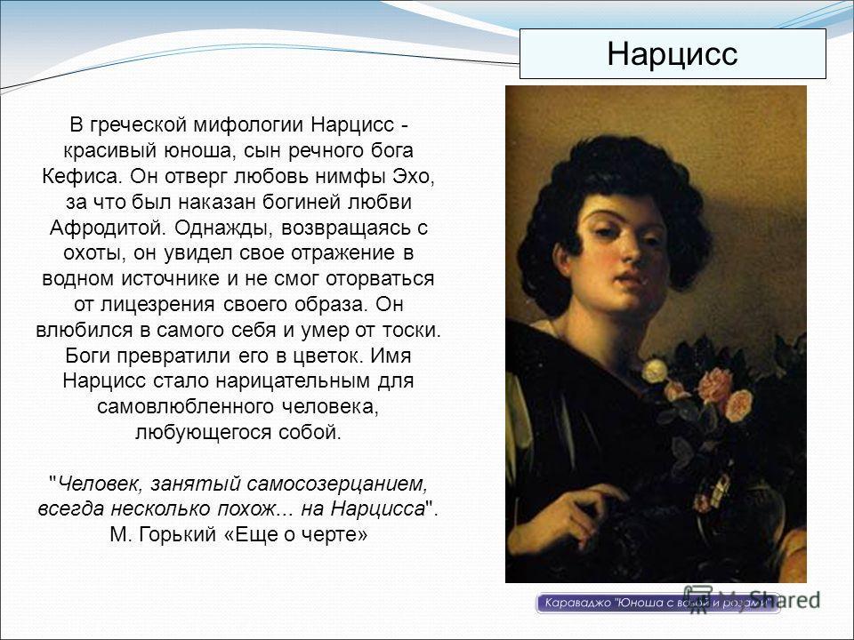 В греческой мифологии Нарцисс - красивый юноша, сын речного бога Кефиса. Он отверг любовь нимфы Эхо, за что был наказан богиней любви Афродитой. Однажды, возвращаясь с охоты, он увидел свое отражение в водном источнике и не смог оторваться от лицезре