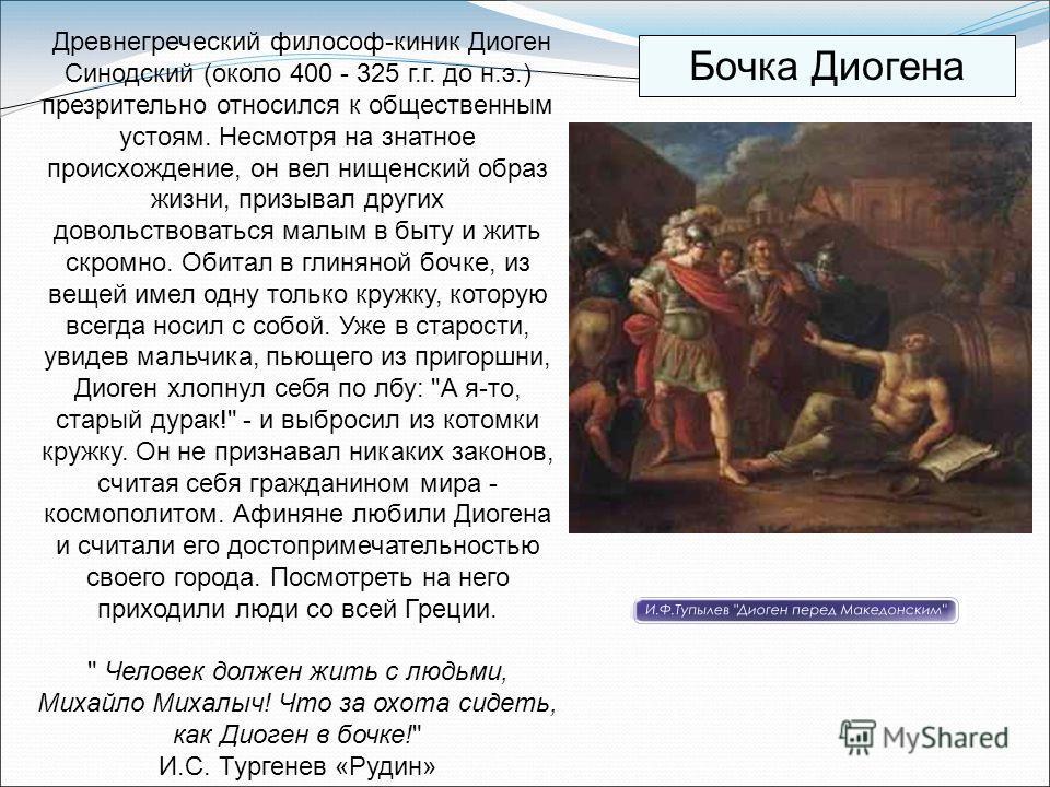 Древнегреческий философ-киник Диоген Синодский (около 400 - 325 г.г. до н.э.) презрительно относился к общественным устоям. Несмотря на знатное происхождение, он вел нищенский образ жизни, призывал других довольствоваться малым в быту и жить скромно.
