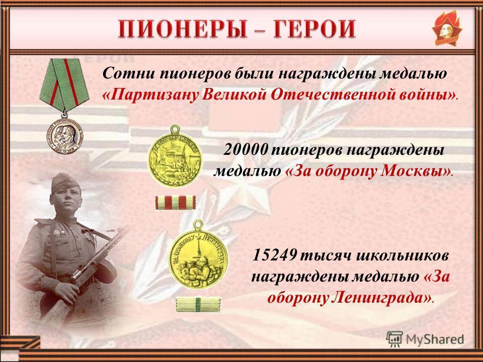 20000 пионеров награждены медалью «За оборону Москвы». 15249 тысяч школьников награждены медалью «За оборону Ленинграда». Сотни пионеров были награждены медалью «Партизану Великой Отечественной войны».