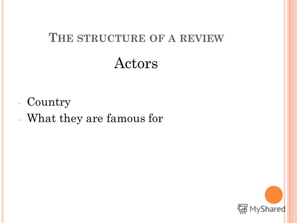 Actors - Country - What they are famous for T HE STRUCTURE OF A REVIEW