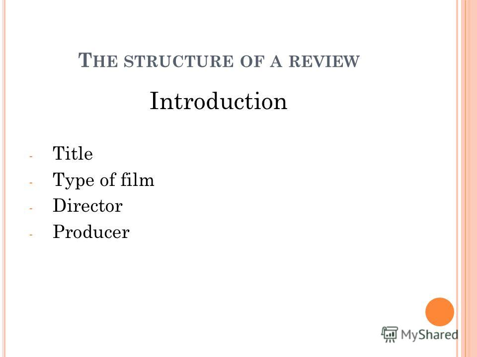 Introduction - Title - Type of film - Director - Producer T HE STRUCTURE OF A REVIEW