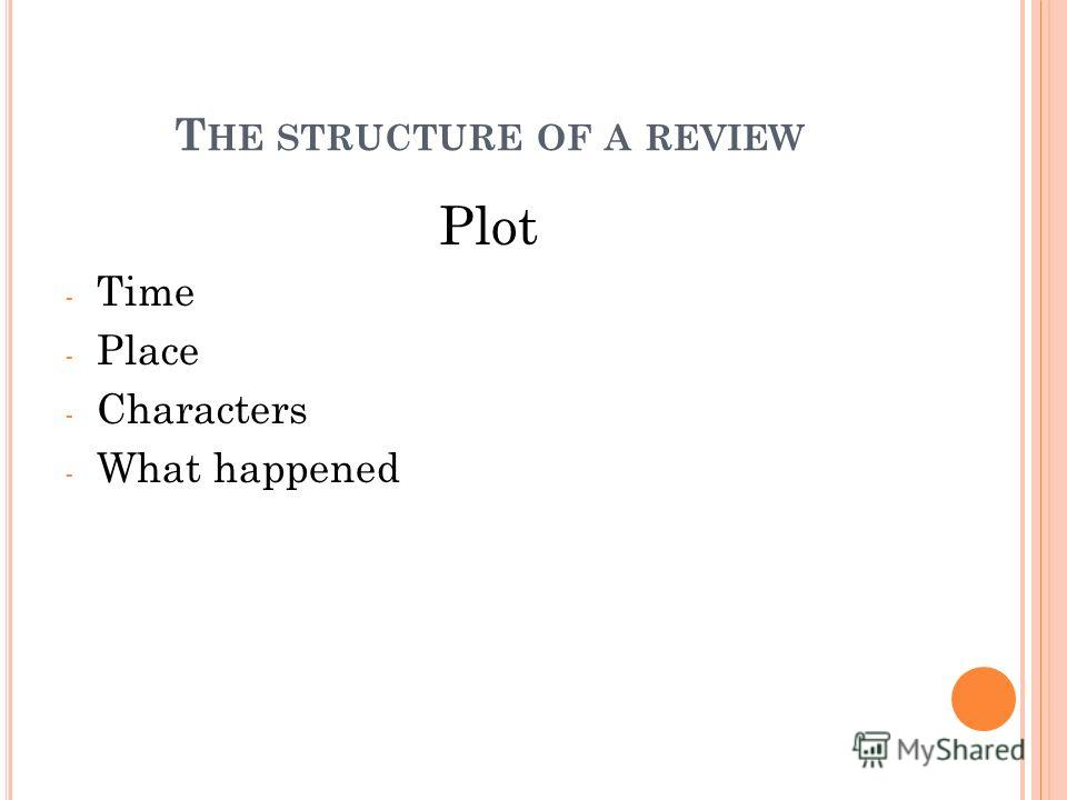 Plot - Time - Place - Characters - What happened T HE STRUCTURE OF A REVIEW