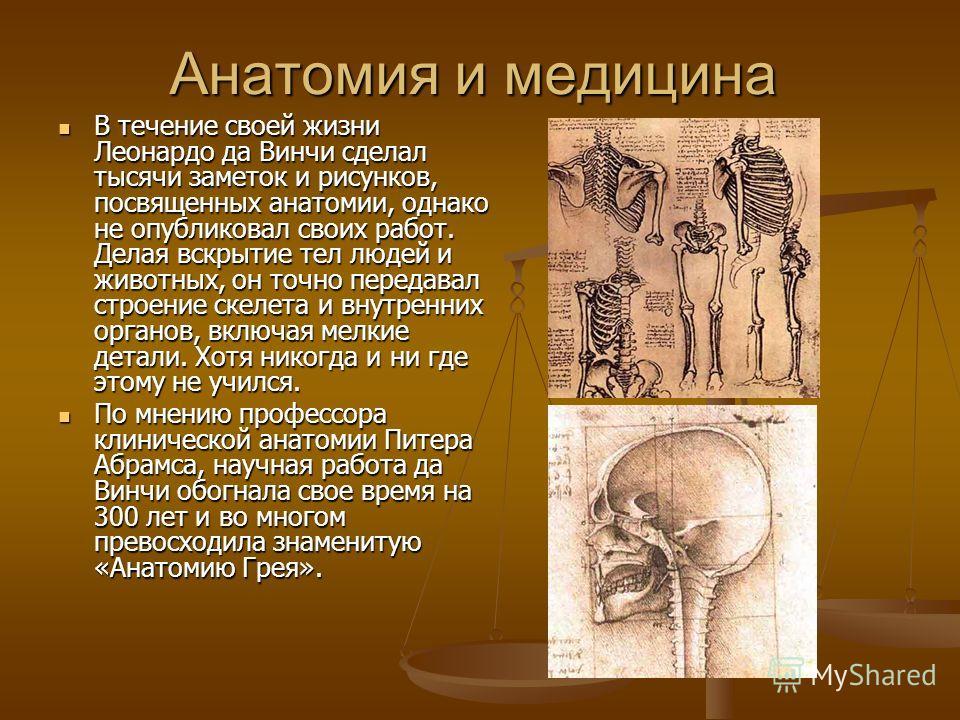 Анатомия и медицина В течение своей жизни Леонардо да Винчи сделал тысячи заметок и рисунков, посвященных анатомии, однако не опубликовал своих работ. Делая вскрытие тел людей и животных, он точно передавал строение скелета и внутренних органов, вклю