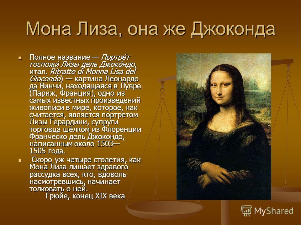 Мона Лиза, она же Джоконда Полное название Портре́т госпожи́ Ли́зы дель Джоко́ндо, итал. Ritratto di Monna Lisa del Giocondo) картина Леонардо да Винчи, находящаяся в Лувре (Париж, Франция), одно из самых известных произведений живописи в мире, котор