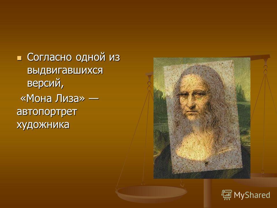 Согласно одной из выдвигавшихся версий, Согласно одной из выдвигавшихся версий, «Мона Лиза» автопортрет художника «Мона Лиза» автопортрет художника