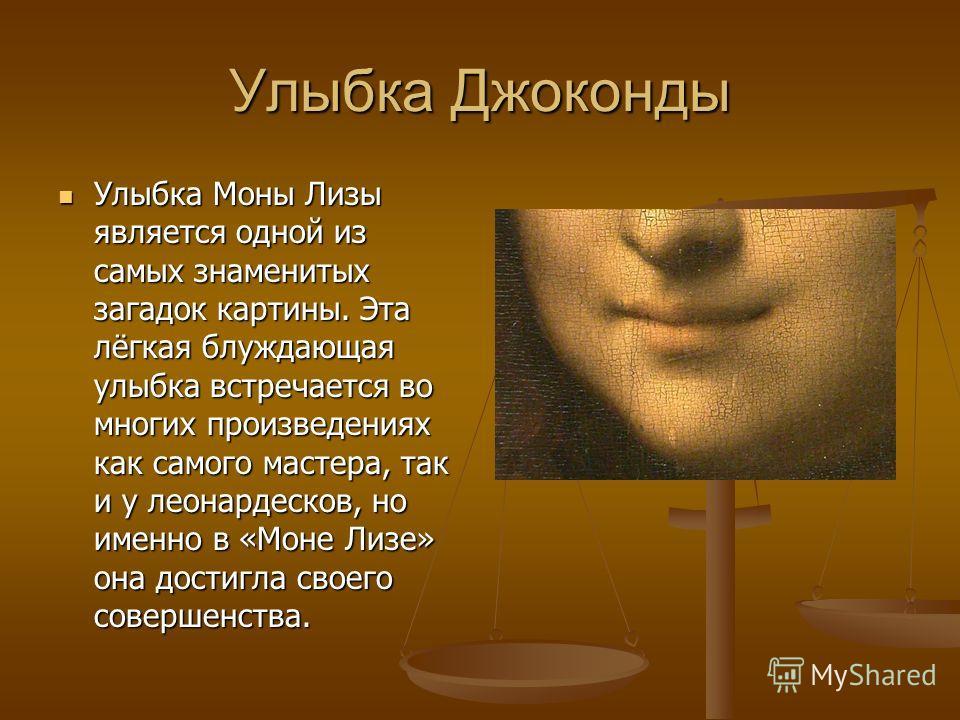Улыбка Джоконды Улыбка Моны Лизы является одной из самых знаменитых загадок картины. Эта лёгкая блуждающая улыбка встречается во многих произведениях как самого мастера, так и у леонардесков, но именно в «Моне Лизе» она достигла своего совершенства.