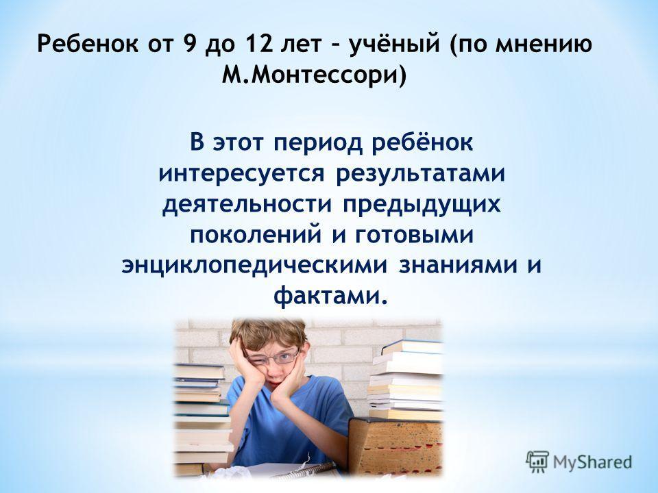 В этот период ребёнок интересуется результатами деятельности предыдущих поколений и готовыми энциклопедическими знаниями и фактами. Ребенок от 9 до 12 лет – учёный (по мнению М.Монтессори)