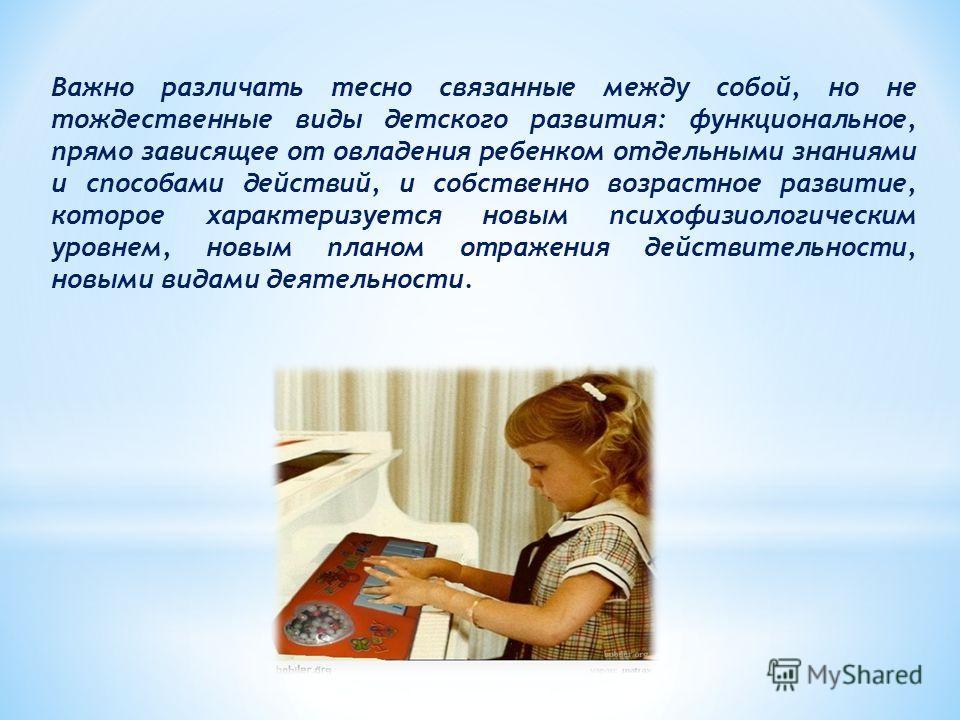 Важно различать тесно связанные между собой, но не тождественные виды детского развития: функциональное, прямо зависящее от овладения ребенком отдельными знаниями и способами действий, и собственно возрастное развитие, которое характеризуется новым п