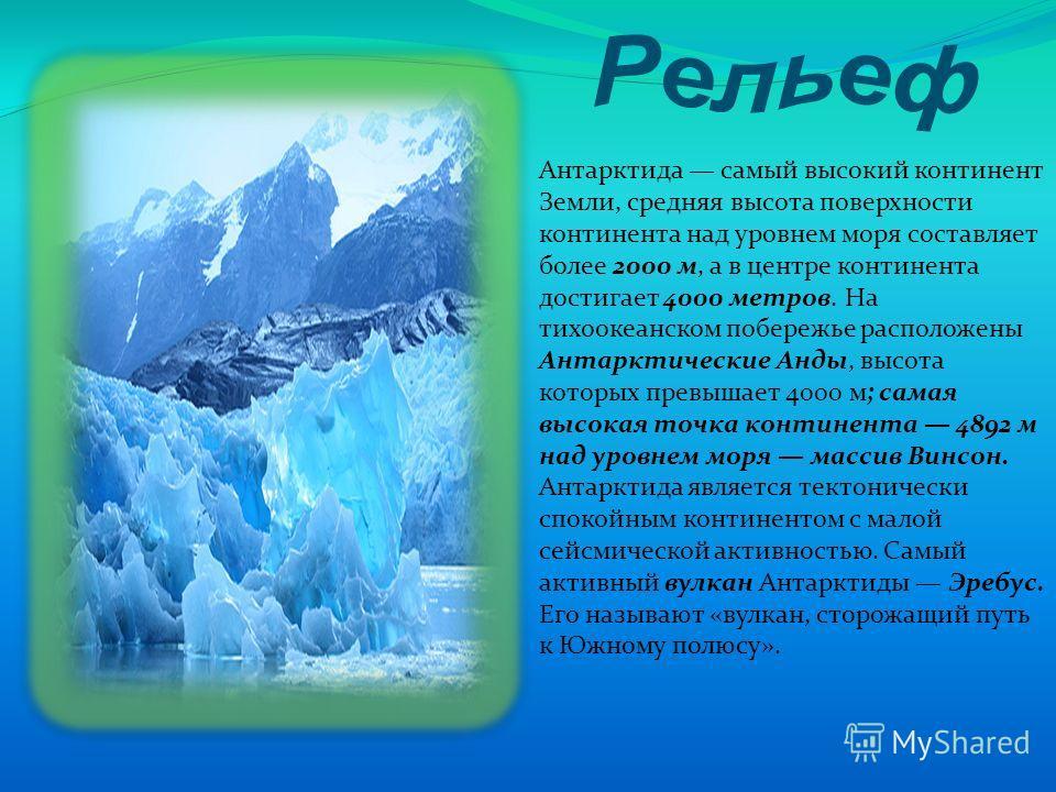 Антарктида самый высокий континент Земли, средняя высота поверхности континента над уровнем моря составляет более 2000 м, а в центре континента достигает 4000 метров. На тихоокеанском побережье расположены Антарктические Анды, высота которых превышае