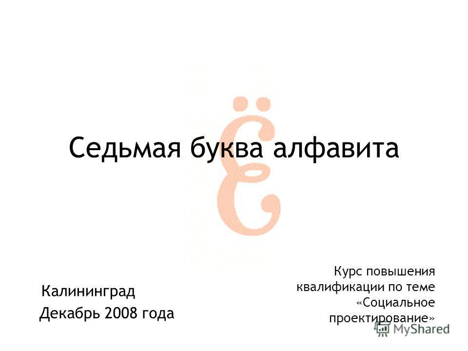Калининград Седьмая буква алфавита Декабрь 2008 года Курс повышения квалификации по теме «Социальное проектирование»