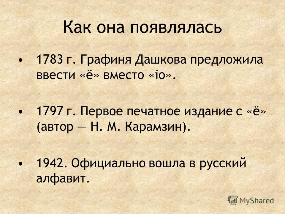 Как она появлялась 1783 г. Графиня Дашкова предложила ввести «ё» вместо «iо». 1797 г. Первое печатное издание с «ё» (автор Н. М. Карамзин). 1942. Официально вошла в русский алфавит.