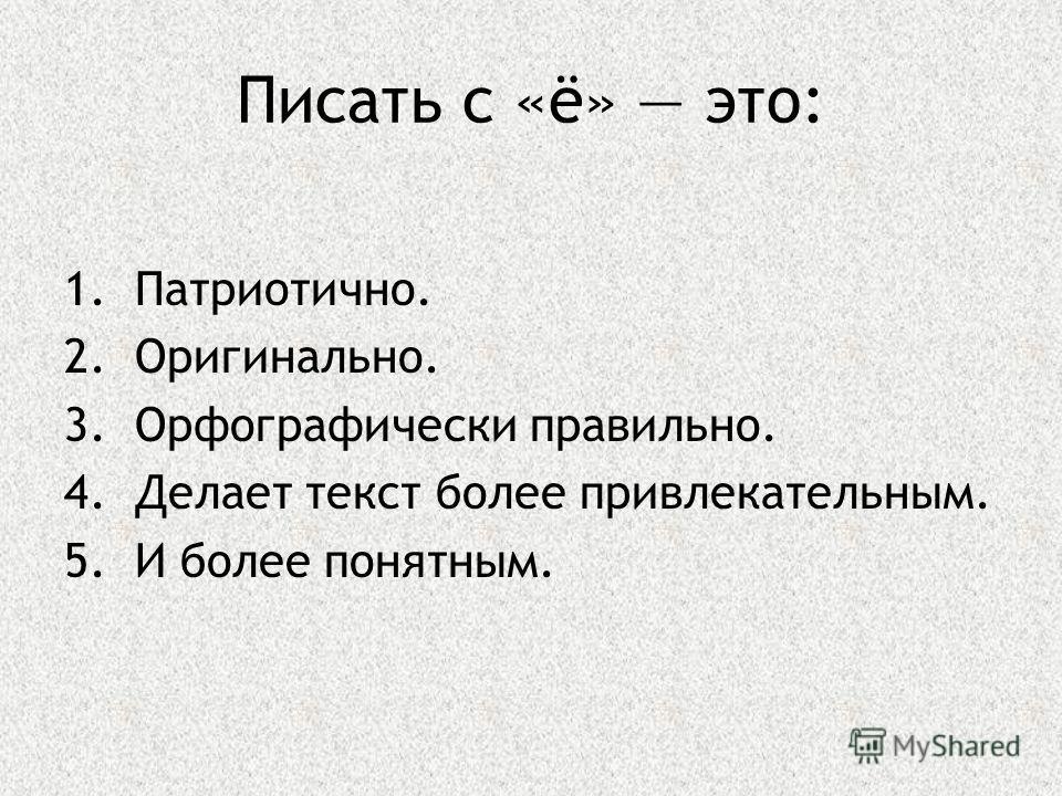 Писать с «ё» это: 1.Патриотично. 2.Оригинально. 3.Орфографически правильно. 4.Делает текст более привлекательным. 5.И более понятным.