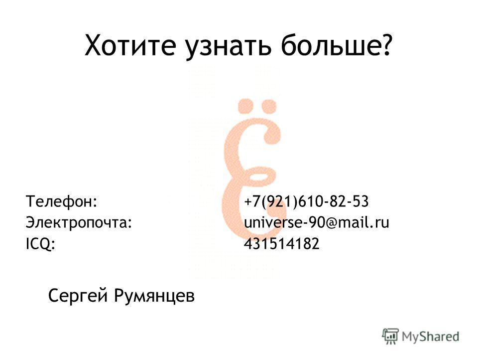 Хотите узнать больше? Телефон: Электропочта: ICQ: +7(921)610-82-53 universe-90@mail.ru 431514182 Сергей Румянцев