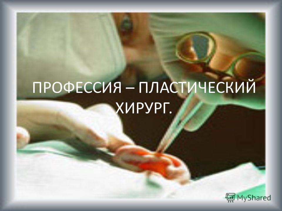 ПРОФЕССИЯ – ПЛАСТИЧЕСКИЙ ХИРУРГ.