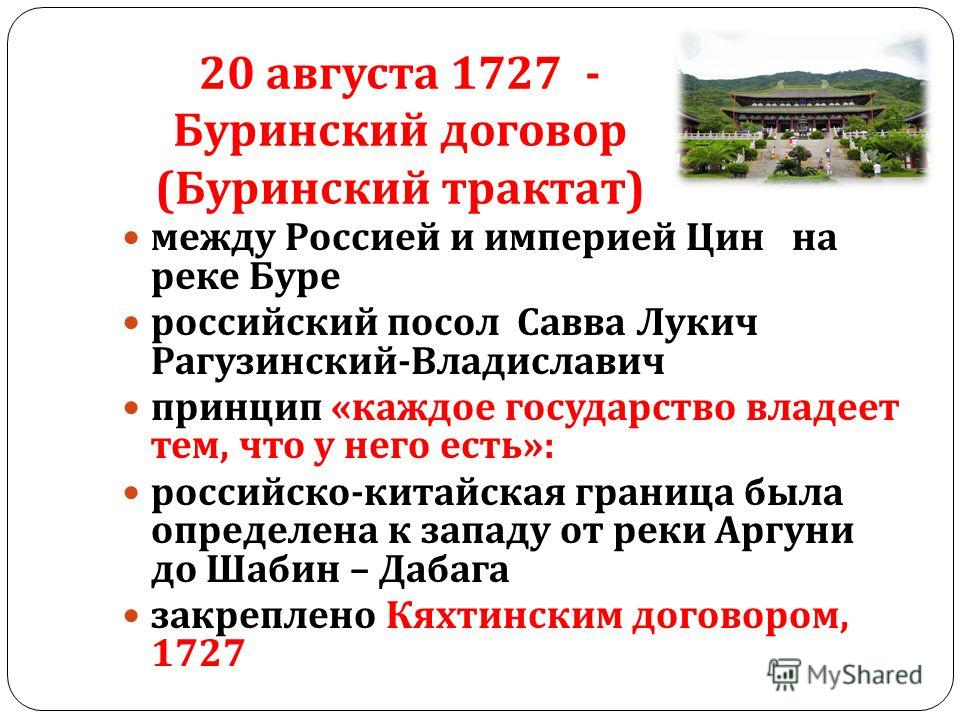 20 августа 1727 - Буринский договор (Буринский трактат) между Россией и империей Цин на реке Буре российский посол Савва Лукич Рагузинский - Владиславич принцип « каждое государство владеет тем, что у него есть »: российско - китайская граница была о