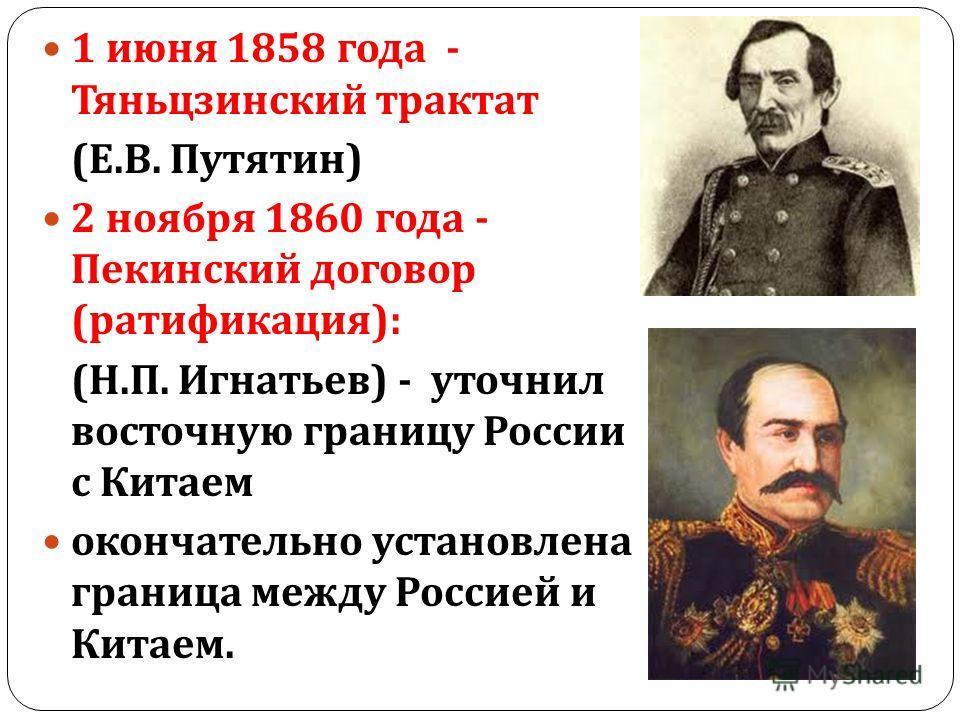 1 июня 1858 года - Тяньцзинский трактат ( Е. В. Путятин ) 2 ноября 1860 года - Пекинский договор ( ратификация ): ( Н. П. Игнатьев ) - уточнил восточную границу России с Китаем окончательно установлена граница между Россией и Китаем.