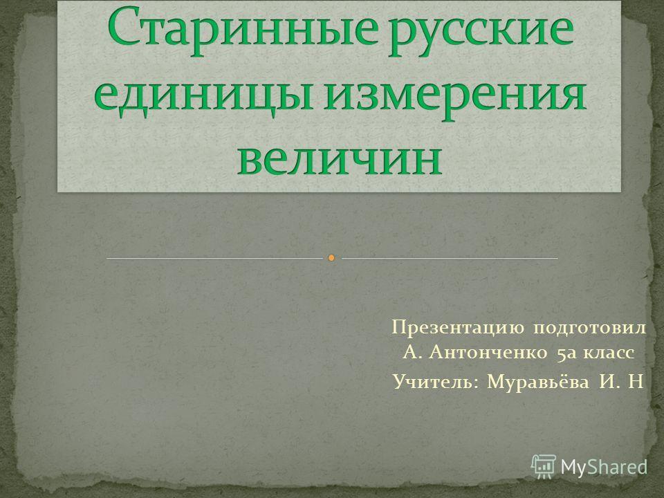 Презентацию подготовил А. Антонченко 5а класс Учитель: Муравьёва И. Н
