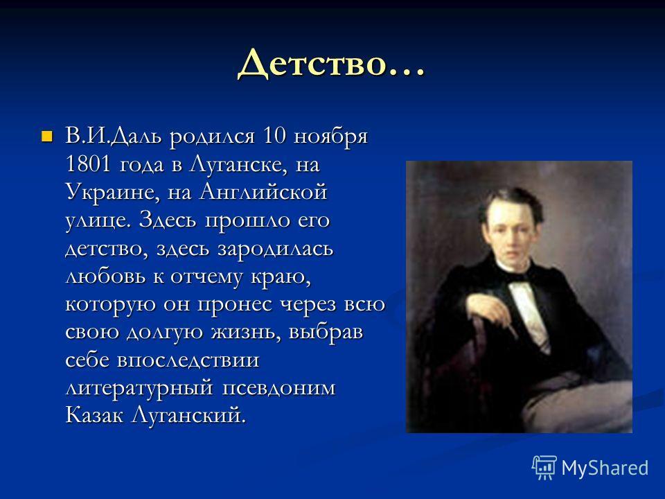 Детство… В.И.Даль родился 10 ноября 1801 года в Луганске, на Украине, на Английской улице. Здесь прошло его детство, здесь зародилась любовь к отчему краю, которую он пронес через всю свою долгую жизнь, выбрав себе впоследствии литературный псевдоним