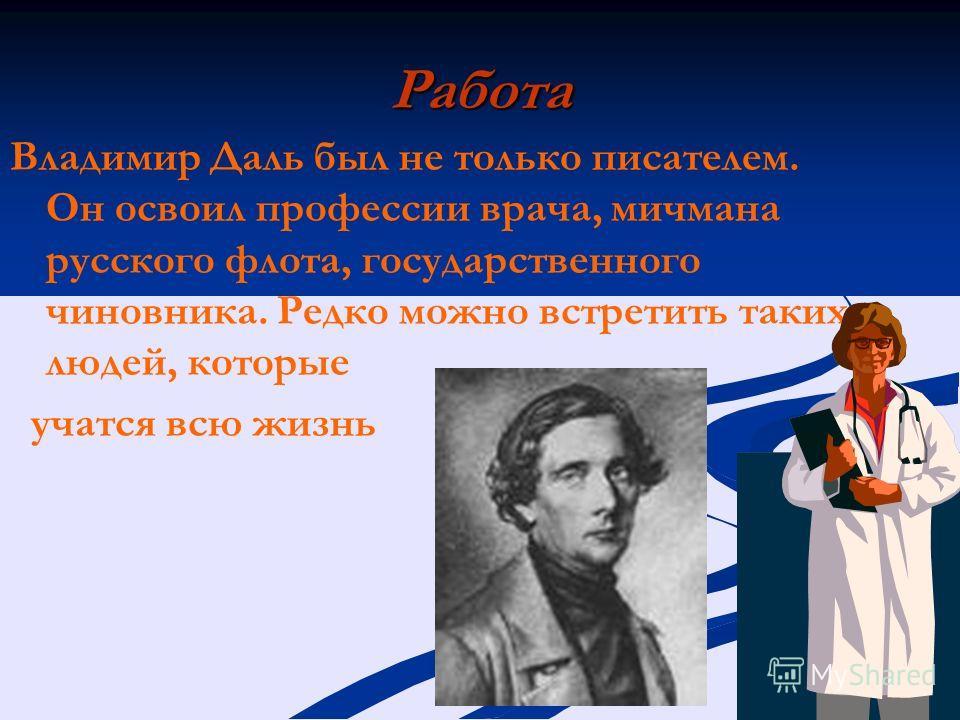 Работа Владимир Даль был не только писателем. Он освоил профессии врача, мичмана русского флота, государственного чиновника. Редко можно встретить таких людей, которые учатся всю жизнь