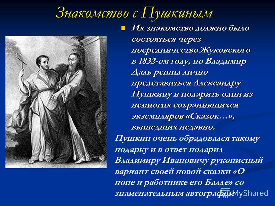Знакомство с Пушкиным Их знакомство должно было состояться через посредничество Жуковского в 1832-ом году, но Владимир Даль решил лично представиться Александру Пушкину и подарить один из немногих сохранившихся экземпляров «Сказок…», вышедших недавно
