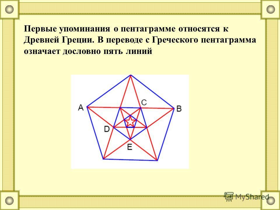 Первые упоминания о пентаграмме относятся к Древней Греции. В переводе с Греческого пентаграмма означает дословно пять линий
