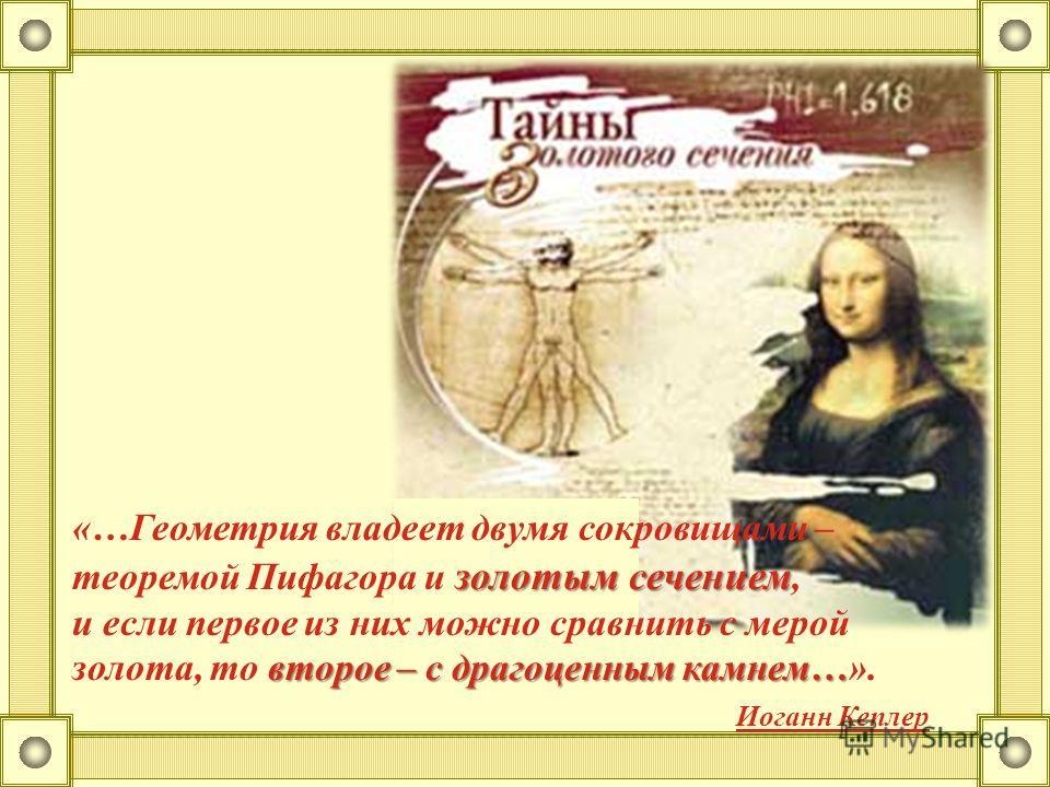 золотым сечением «…Геометрия владеет двумя сокровищами – теоремой Пифагора и золотым сечением, второе – с драгоценным камнем… и если первое из них можно сравнить с мерой золота, то второе – с драгоценным камнем…». Иоганн Кеплер
