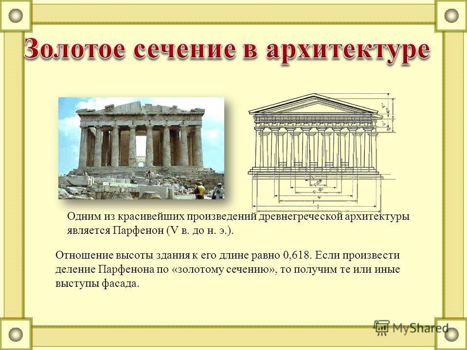 Одним из красивейших произведений древнегреческой архитектуры является Парфенон (V в. до н. э.). Отношение высоты здания к его длине равно 0,618. Если произвести деление Парфенона по «золотому сечению», то получим те или иные выступы фасада.