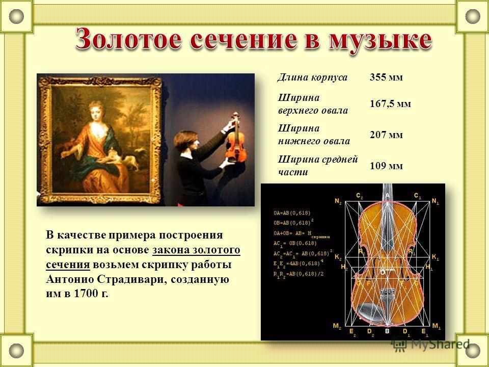 В качестве примера построения скрипки на основе закона золотого сечения возьмем скрипку работы Антонио Страдивари, созданную им в 1700 г. Длина корпуса355 мм Ширина верхнего овала 167,5 мм Ширина нижнего овала 207 мм Ширина средней части 109 мм