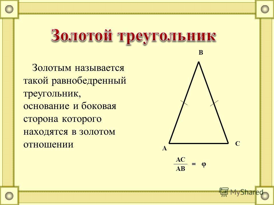 Золотым называется такой равнобедренный треугольник, основание и боковая сторона которого находятся в золотом отношении В А С φ АС АВ =
