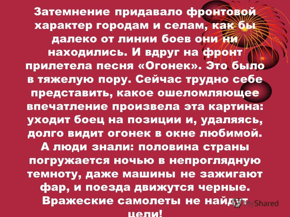 Когда враг напал на нашу страну, повсеместно сначала до Волги, а потом и глубже, в тылах России, было введено затемнение. На улицах ни фонаря, окна к вечеру плотно закрывались шторами и листами черной бумаги.