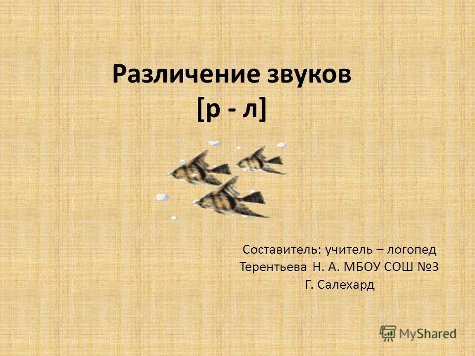 Различение звуков [р - л] Составитель: учитель – логопед Терентьева Н. А. МБОУ СОШ 3 Г. Салехард