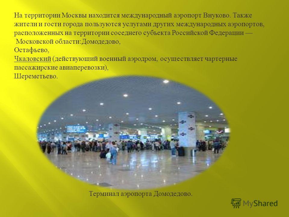 На территории Москвы находится международный аэропорт Внуково. Также жители и гости города пользуются услугами других международных аэропортов, расположенных на территории соседнего субъекта Российской Федерации Московской области : Домодедово, Остаф