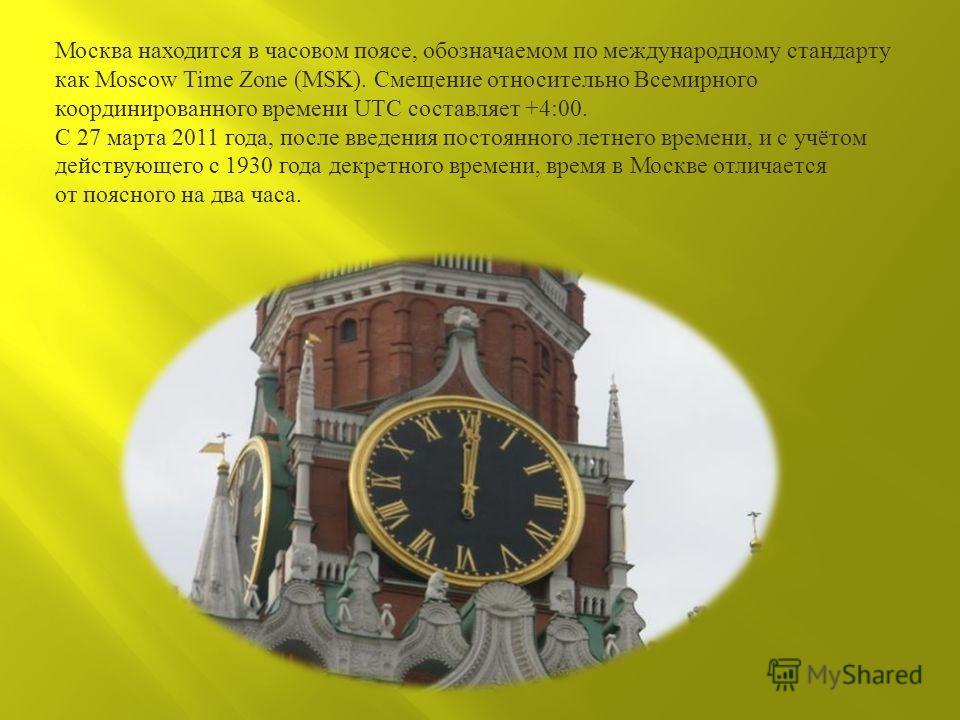 Москва находится в часовом поясе, обозначаемом по международному стандарту как Moscow Time Zone (MSK). Смещение относительно Всемирного координированного времени UTC составляет +4:00. С 27 марта 2011 года, после введения постоянного летнего времени,