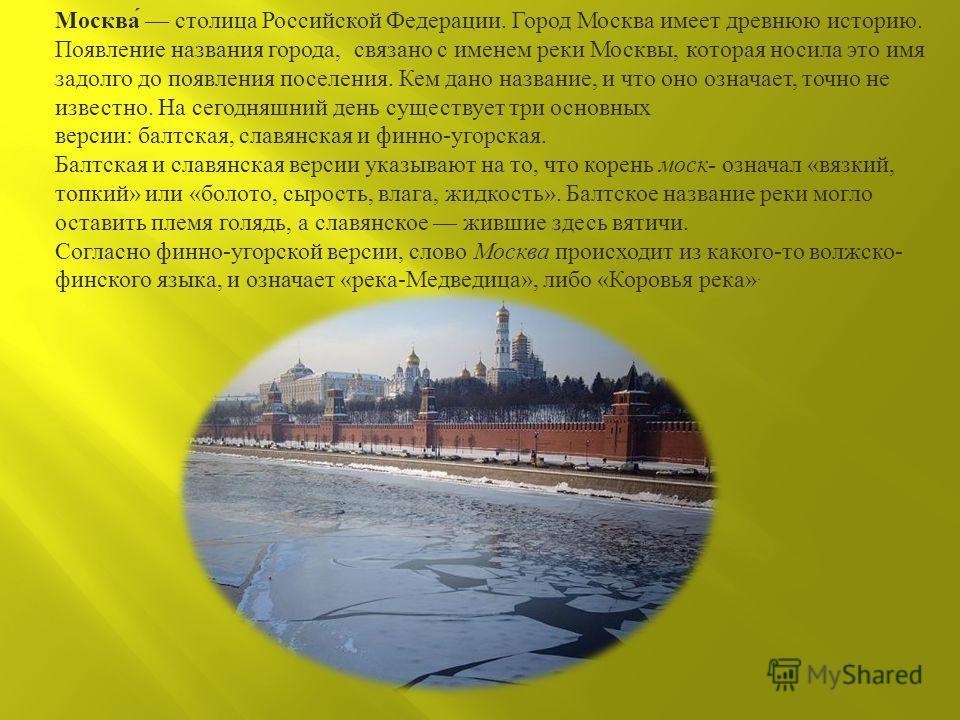 Москва столица Российской Федерации. Город Москва имеет древнюю историю. Появление названия города, связано с именем реки Москвы, которая носила это имя задолго до появления поселения. Кем дано название, и что оно означает, точно не известно. На сего