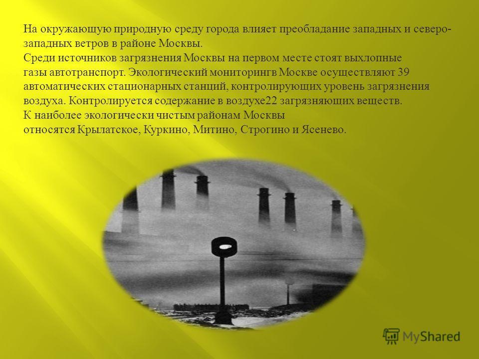 На окружающую природную среду города влияет преобладание западных и северо - западных ветров в районе Москвы. Среди источников загрязнения Москвы на первом месте стоят выхлопные газы автотранспорт. Экологический мониторингв Москве осуществляют 39 авт