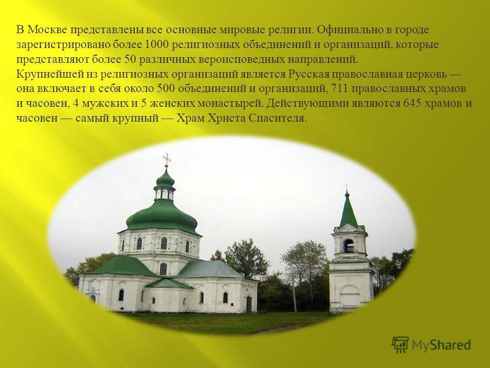 В Москве представлены все основные мировые религии. Официально в городе зарегистрировано более 1000 религиозных объединений и организаций, которые представляют более 50 различных вероисповедных направлений. Крупнейшей из религиозных организаций являе