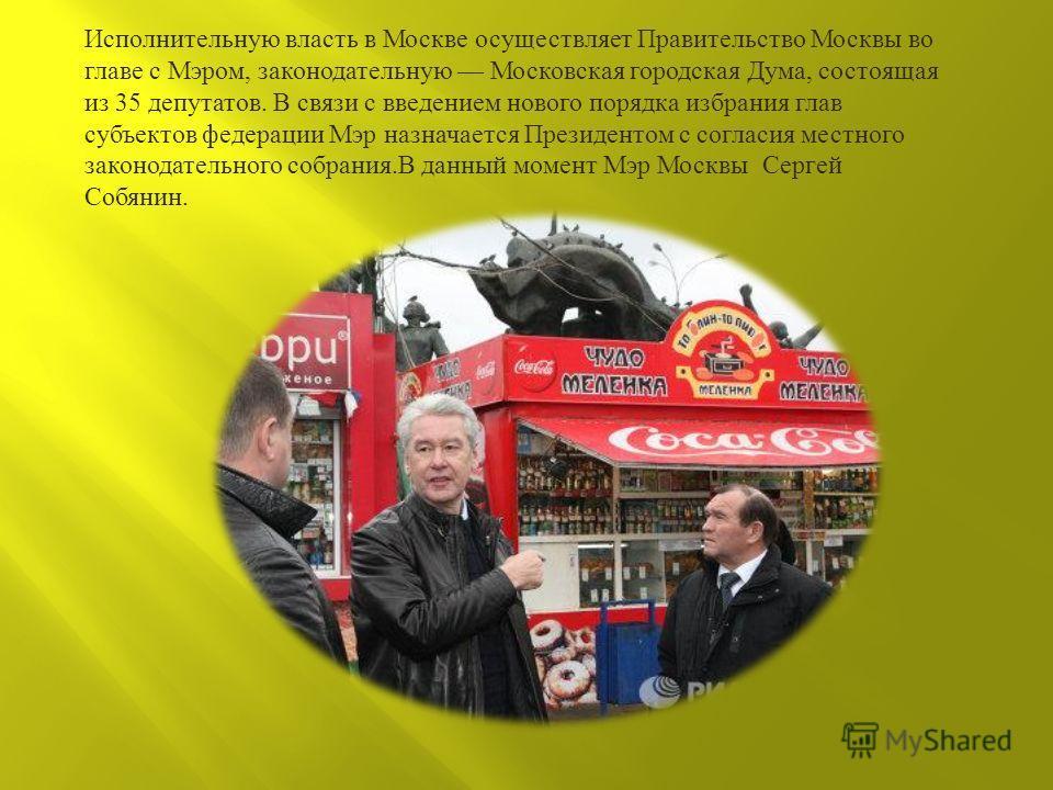 Исполнительную власть в Москве осуществляет Правительство Москвы во главе с Мэром, законодательную Московская городская Дума, состоящая из 35 депутатов. В связи с введением нового порядка избрания глав субъектов федерации Мэр назначается Президентом